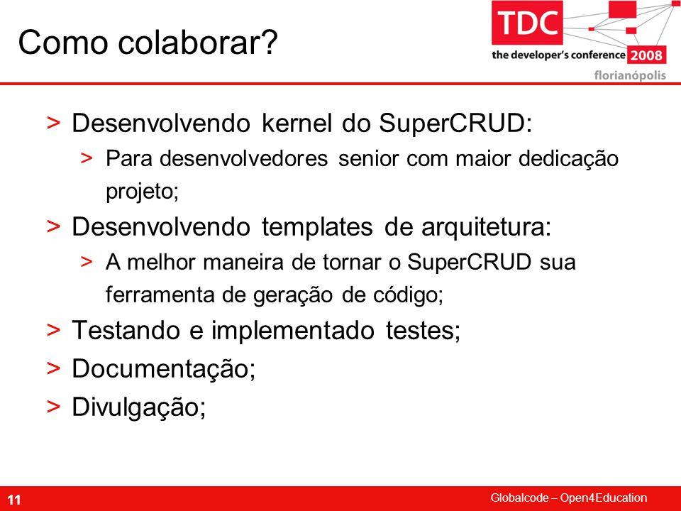 Globalcode – Open4Education 11 Como colaborar? >Desenvolvendo kernel do SuperCRUD: >Para desenvolvedores senior com maior dedicação projeto; >Desenvol