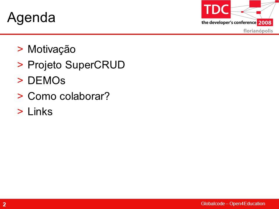 Globalcode – Open4Education 2 Agenda >Motivação >Projeto SuperCRUD >DEMOs >Como colaborar? >Links