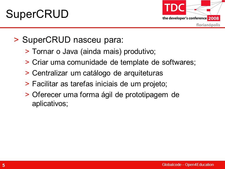 Globalcode – Open4Education 6 SuperCRUD >SuperCRUD é um gerador de aplicativos na Web; >Um aplicativo Web que gera aplicativos, Web; >Features: >Modelador de Entidades on-line >Opção de diversos templates de arquitetura: >JSF puro, Jboss Seam, Spring, EJB >Usuários poderão clonar templates de outros usuários; >Usuários poderão clonar modelos de entidades de outros usuários;
