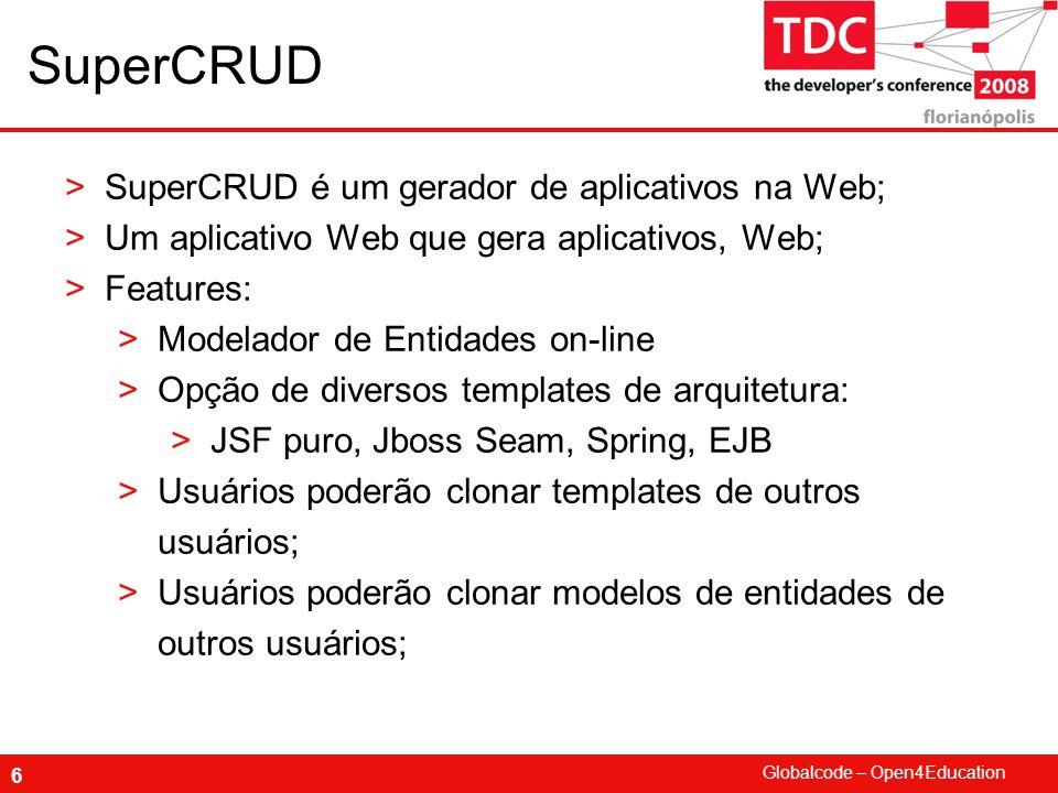 Globalcode – Open4Education 6 SuperCRUD >SuperCRUD é um gerador de aplicativos na Web; >Um aplicativo Web que gera aplicativos, Web; >Features: >Model