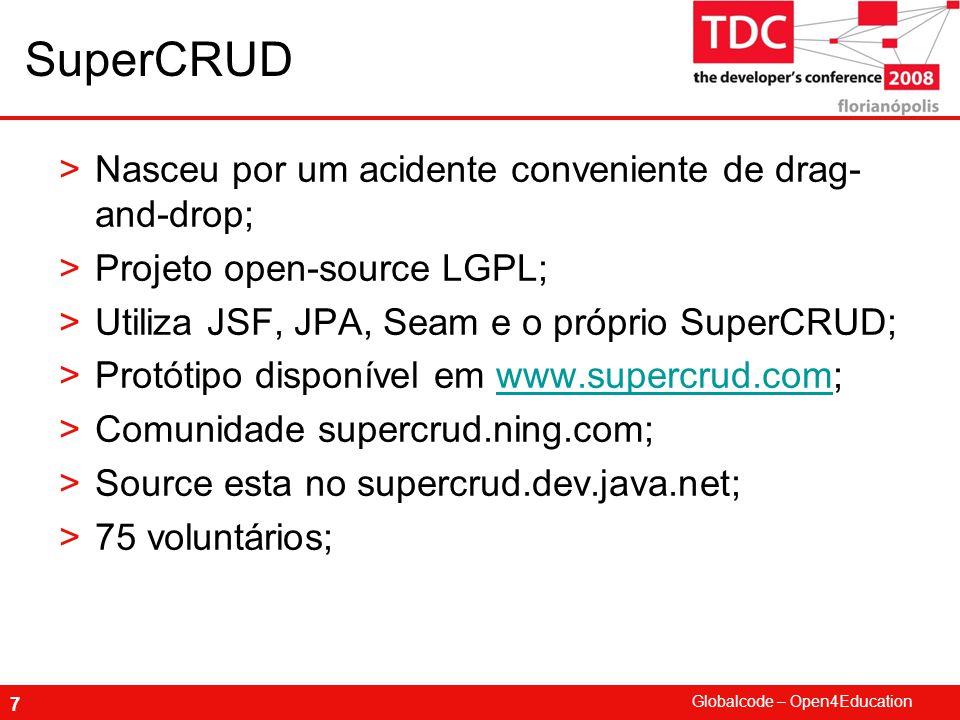 Globalcode – Open4Education 7 SuperCRUD >Nasceu por um acidente conveniente de drag- and-drop; >Projeto open-source LGPL; >Utiliza JSF, JPA, Seam e o próprio SuperCRUD; >Protótipo disponível em www.supercrud.com;www.supercrud.com >Comunidade supercrud.ning.com; >Source esta no supercrud.dev.java.net; >75 voluntários;