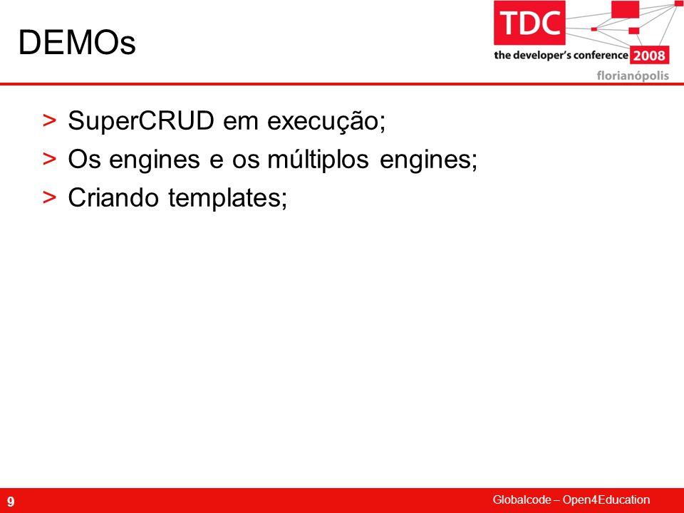 Globalcode – Open4Education 9 DEMOs >SuperCRUD em execução; >Os engines e os múltiplos engines; >Criando templates;