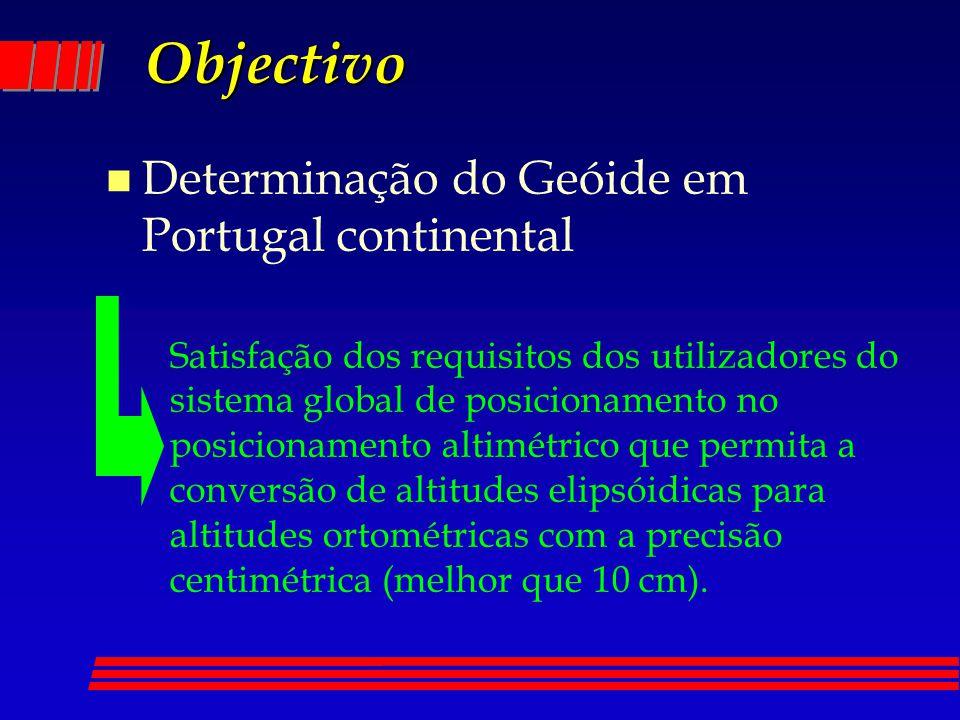 Objectivo n Determinação do Geóide em Portugal continental Satisfação dos requisitos dos utilizadores do sistema global de posicionamento no posicionamento altimétrico que permita a conversão de altitudes elipsóidicas para altitudes ortométricas com a precisão centimétrica (melhor que 10 cm).