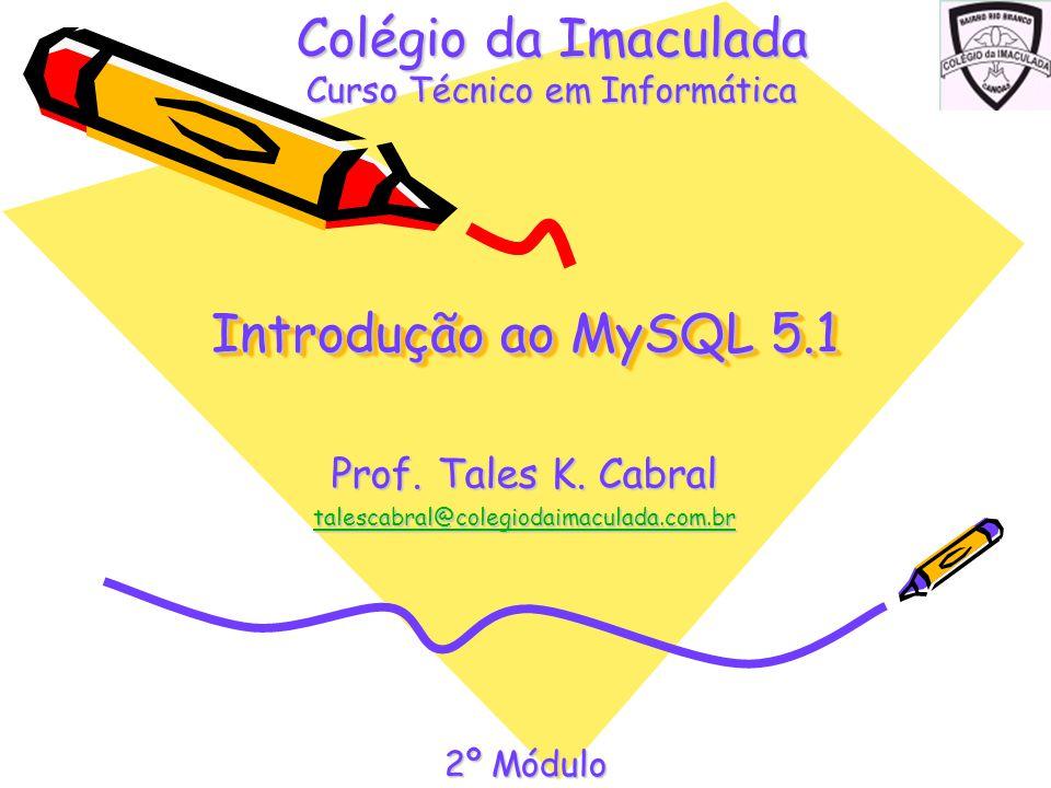 Introdução ao MySQL 5.1 Prof. Tales K. Cabral talescabral@colegiodaimaculada.com.br Colégio da Imaculada Curso Técnico em Informática 2º Módulo