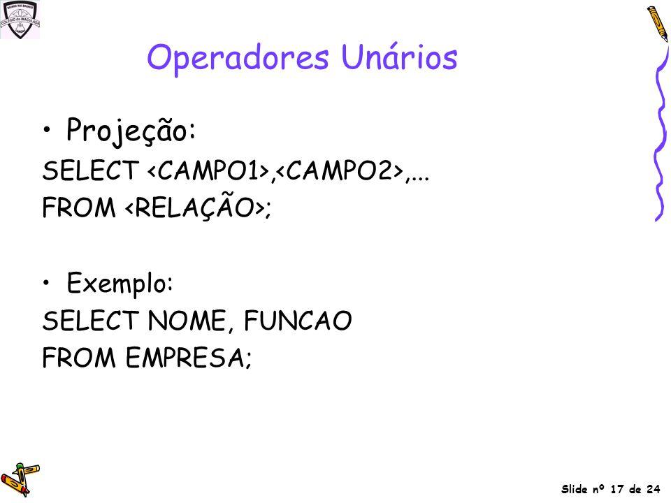 Slide nº 17 de 24 Operadores Unários Projeção: SELECT,,... FROM ; Exemplo: SELECT NOME, FUNCAO FROM EMPRESA;