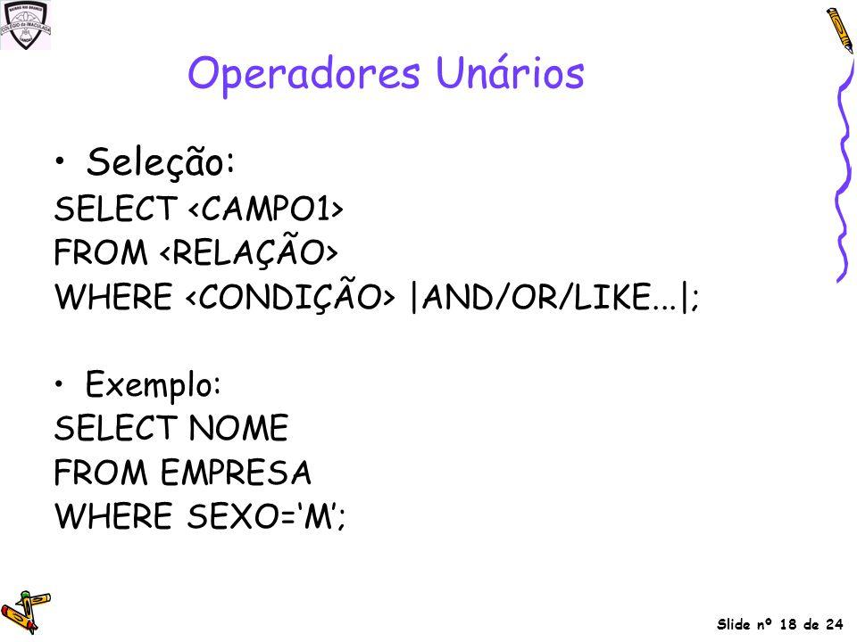 Slide nº 18 de 24 Operadores Unários Seleção: SELECT FROM WHERE |AND/OR/LIKE...|; Exemplo: SELECT NOME FROM EMPRESA WHERE SEXO='M';
