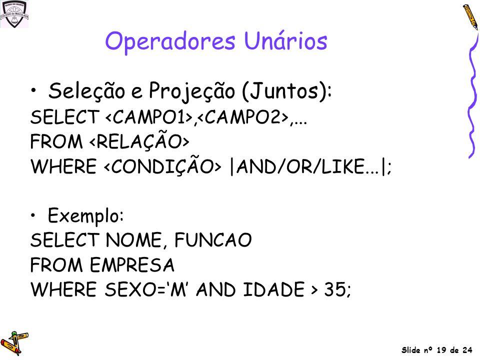 Slide nº 19 de 24 Operadores Unários Seleção e Projeção (Juntos): SELECT,,... FROM WHERE |AND/OR/LIKE...|; Exemplo: SELECT NOME, FUNCAO FROM EMPRESA W