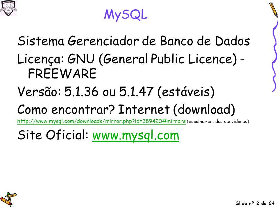 Slide nº 2 de 24 MySQL Sistema Gerenciador de Banco de Dados Licença: GNU (General Public Licence) - FREEWARE Versão: 5.1.36 ou 5.1.47 (estáveis) Como