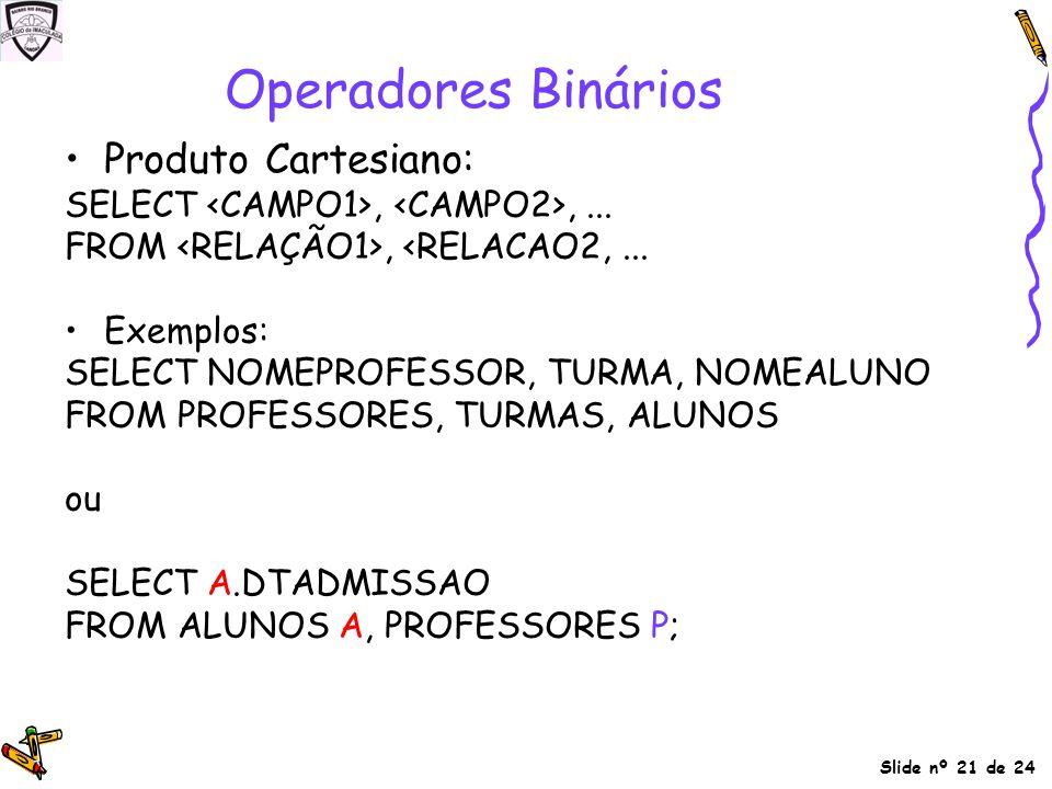Slide nº 21 de 24 Produto Cartesiano: SELECT,,... FROM, <RELACAO2,... Exemplos: SELECT NOMEPROFESSOR, TURMA, NOMEALUNO FROM PROFESSORES, TURMAS, ALUNO