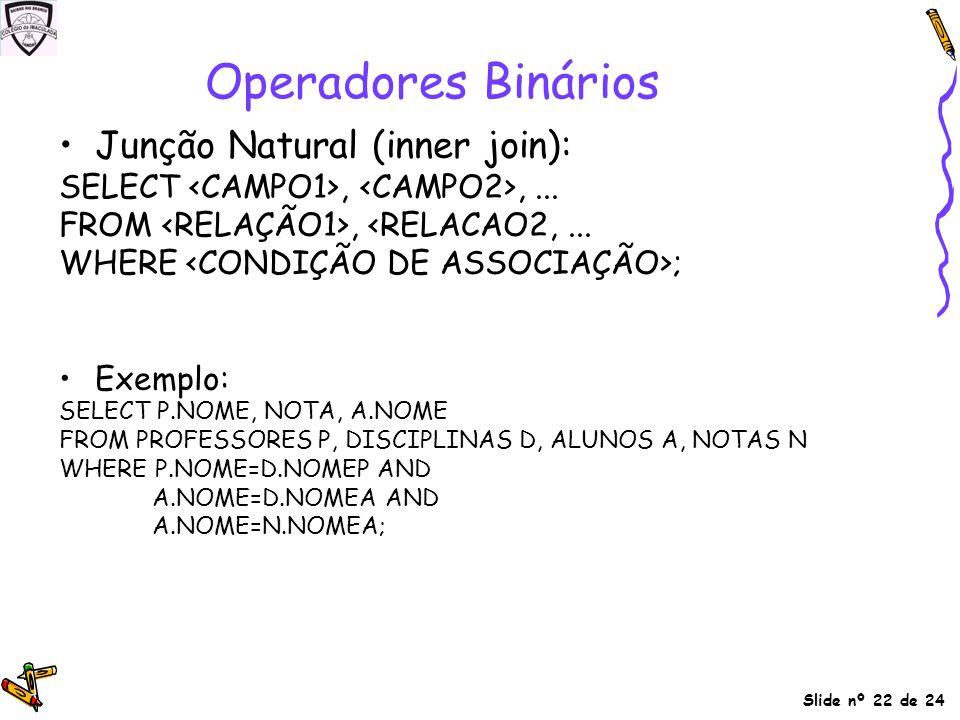 Slide nº 22 de 24 Junção Natural (inner join): SELECT,,... FROM, <RELACAO2,... WHERE ; Exemplo: SELECT P.NOME, NOTA, A.NOME FROM PROFESSORES P, DISCIP