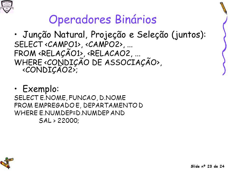 Slide nº 23 de 24 Junção Natural, Projeção e Seleção (juntos): SELECT,,... FROM, <RELACAO2,... WHERE, ; Exemplo: SELECT E.NOME, FUNCAO, D.NOME FROM EM