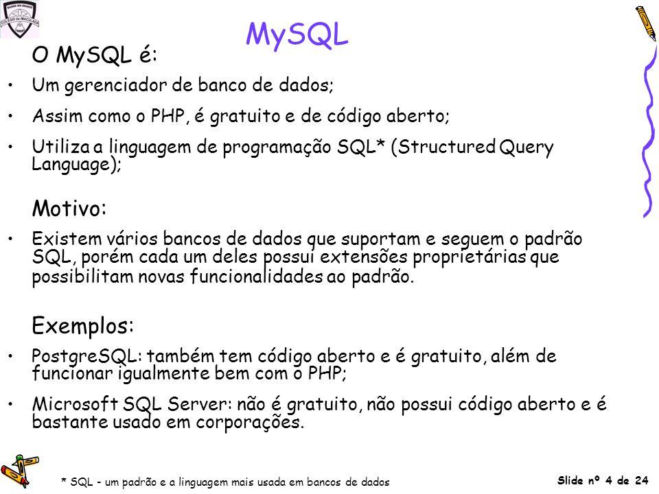 Slide nº 4 de 24 MySQL O MySQL é: Um gerenciador de banco de dados; Assim como o PHP, é gratuito e de código aberto; Utiliza a linguagem de programaçã