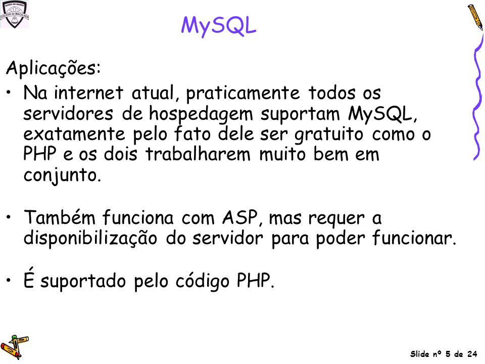 Slide nº 5 de 24 MySQL Aplicações: Na internet atual, praticamente todos os servidores de hospedagem suportam MySQL, exatamente pelo fato dele ser gra