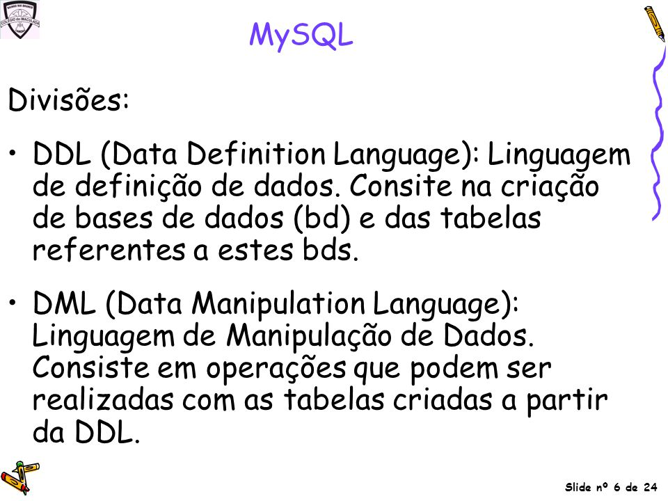 Slide nº 6 de 24 MySQL Divisões: DDL (Data Definition Language): Linguagem de definição de dados. Consite na criação de bases de dados (bd) e das tabe