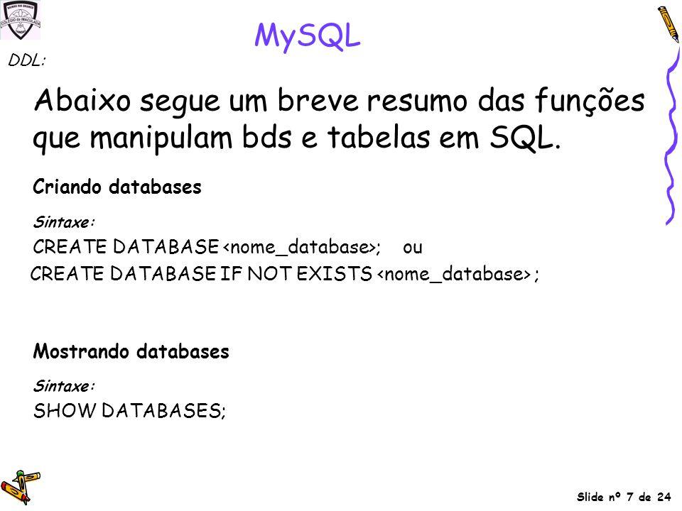 Slide nº 7 de 24 MySQL Abaixo segue um breve resumo das funções que manipulam bds e tabelas em SQL. Criando databases Sintaxe: CREATE DATABASE ; ou CR