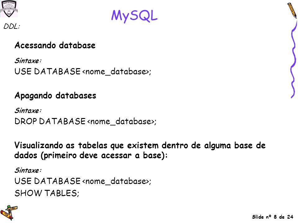 Slide nº 8 de 24 MySQL Acessando database Sintaxe: USE DATABASE ; Apagando databases Sintaxe: DROP DATABASE ; Visualizando as tabelas que existem dent