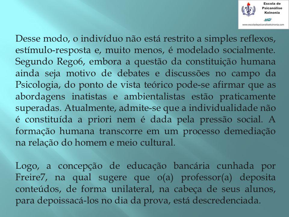 Desse modo, o indivíduo não está restrito a simples reflexos, estímulo-resposta e, muito menos, é modelado socialmente. Segundo Rego6, embora a questã