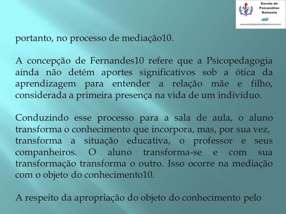portanto, no processo de mediação10. A concepção de Fernandes10 refere que a Psicopedagogia ainda não detém aportes significativos sob a ótica da apre