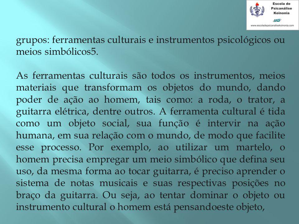 grupos: ferramentas culturais e instrumentos psicológicos ou meios simbólicos5. As ferramentas culturais são todos os instrumentos, meios materiais qu