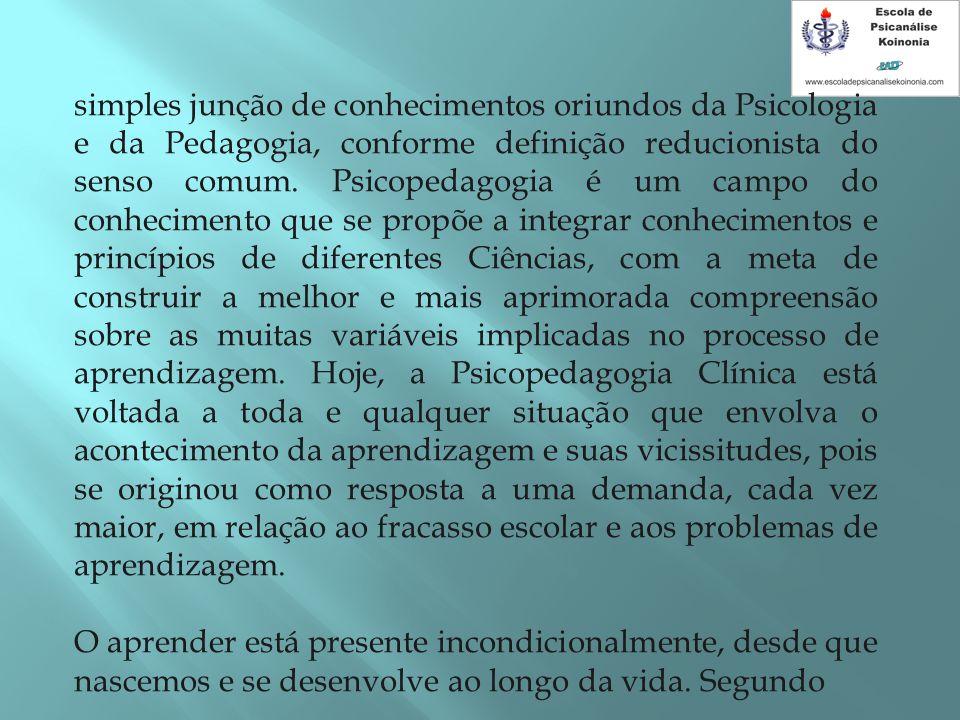 simples junção de conhecimentos oriundos da Psicologia e da Pedagogia, conforme definição reducionista do senso comum. Psicopedagogia é um campo do co