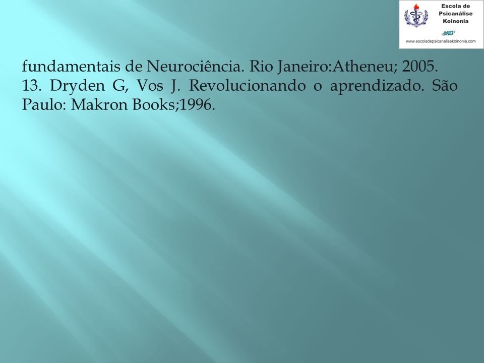 fundamentais de Neurociência. Rio Janeiro:Atheneu; 2005. 13. Dryden G, Vos J. Revolucionando o aprendizado. São Paulo: Makron Books;1996.
