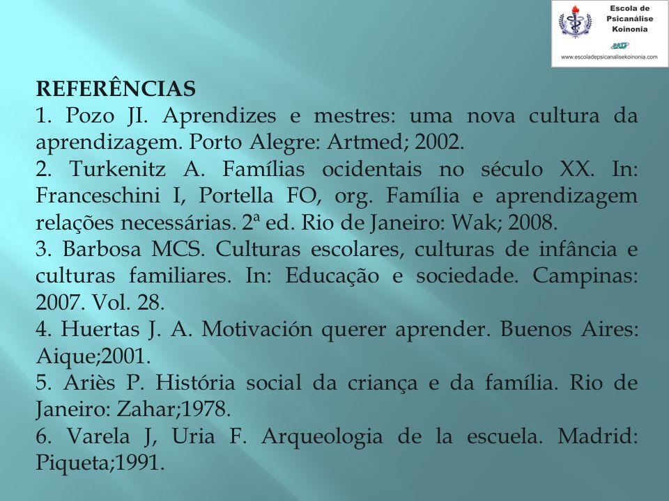 REFERÊNCIAS 1. Pozo JI. Aprendizes e mestres: uma nova cultura da aprendizagem. Porto Alegre: Artmed; 2002. 2. Turkenitz A. Famílias ocidentais no séc