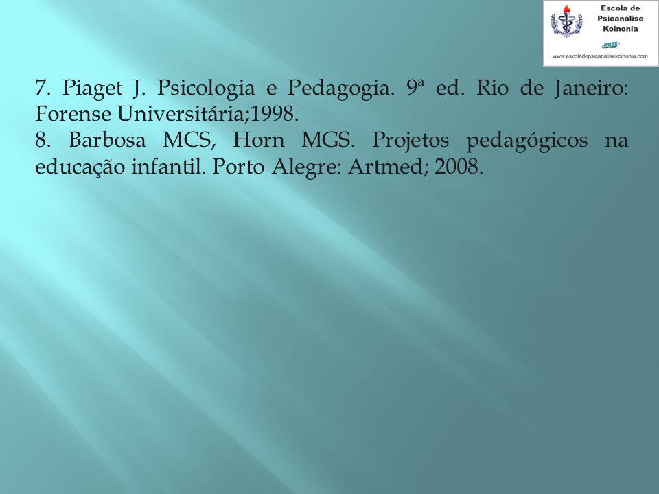 7. Piaget J. Psicologia e Pedagogia. 9ª ed. Rio de Janeiro: Forense Universitária;1998. 8. Barbosa MCS, Horn MGS. Projetos pedagógicos na educação inf