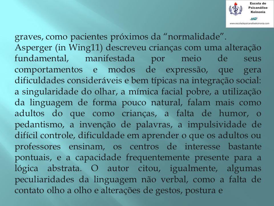 """graves, como pacientes próximos da """"normalidade"""". Asperger (in Wing11) descreveu crianças com uma alteração fundamental, manifestada por meio de seus"""