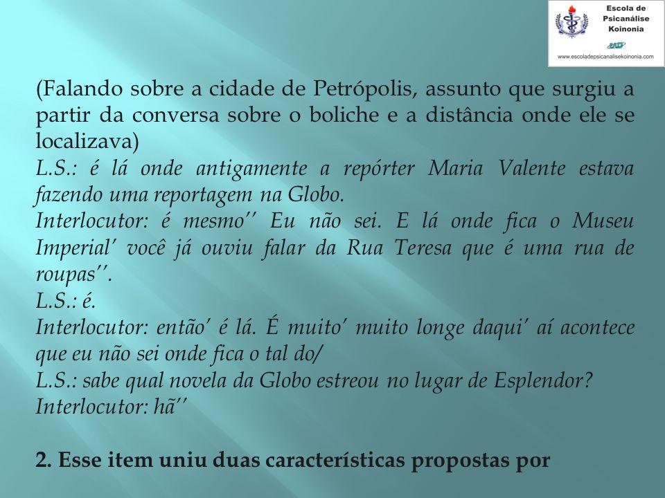 (Falando sobre a cidade de Petrópolis, assunto que surgiu a partir da conversa sobre o boliche e a distância onde ele se localizava) L.S.: é lá onde a