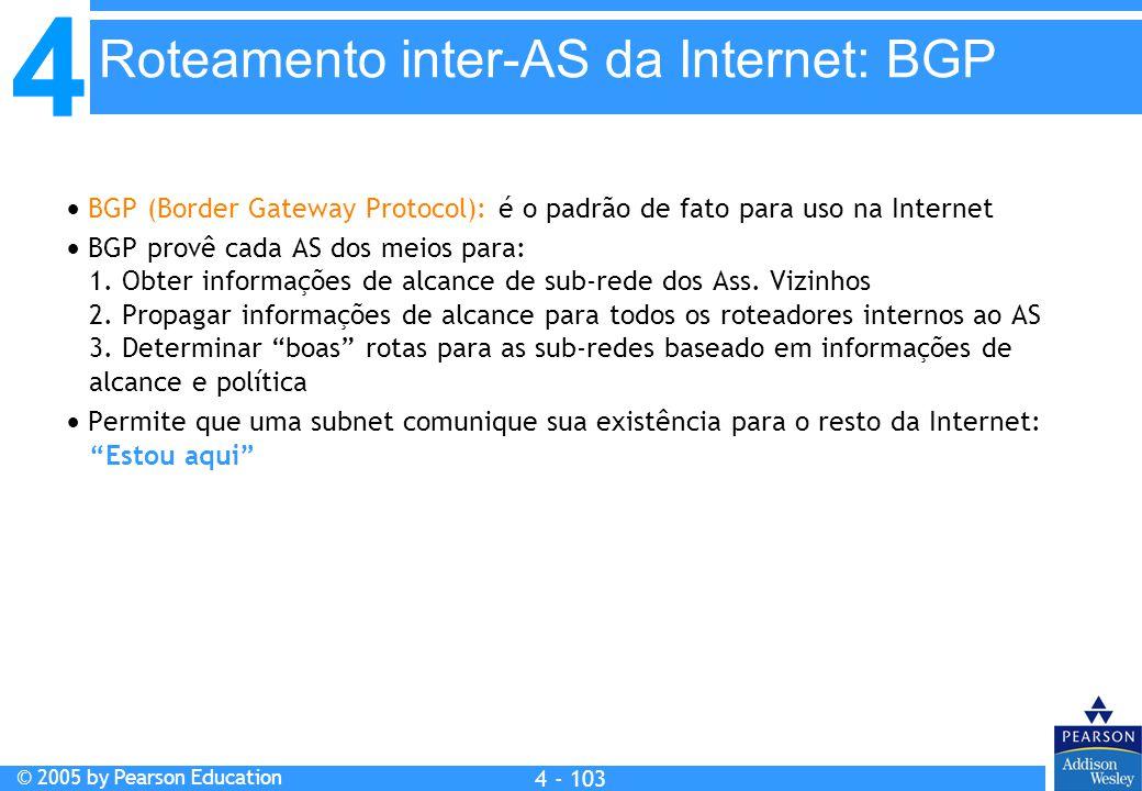 4 © 2005 by Pearson Education 4 4 - 103  BGP (Border Gateway Protocol): é o padrão de fato para uso na Internet  BGP provê cada AS dos meios para: 1
