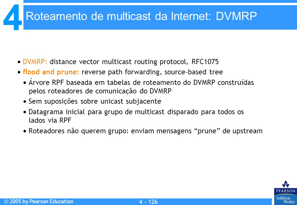 4 © 2005 by Pearson Education 4 4 - 126  DVMRP: distance vector multicast routing protocol, RFC1075  flood and prune: reverse path forwarding, sourc