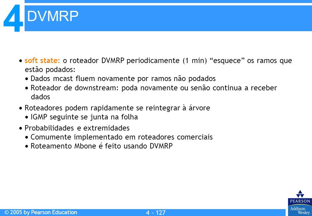 """4 © 2005 by Pearson Education 4 4 - 127  soft state: o roteador DVMRP periodicamente (1 min) """"esquece"""" os ramos que estão podados:  Dados mcast flue"""