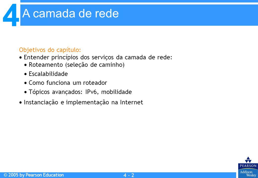 4 © 2005 by Pearson Education 4 4 - 2 Objetivos do capítulo:  Entender princípios dos serviços da camada de rede:  Roteamento (seleção de caminho) 