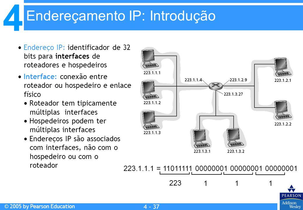 4 © 2005 by Pearson Education 4 4 - 37  Endereço IP: identificador de 32 bits para interfaces de roteadores e hospedeiros  Interface: conexão entre