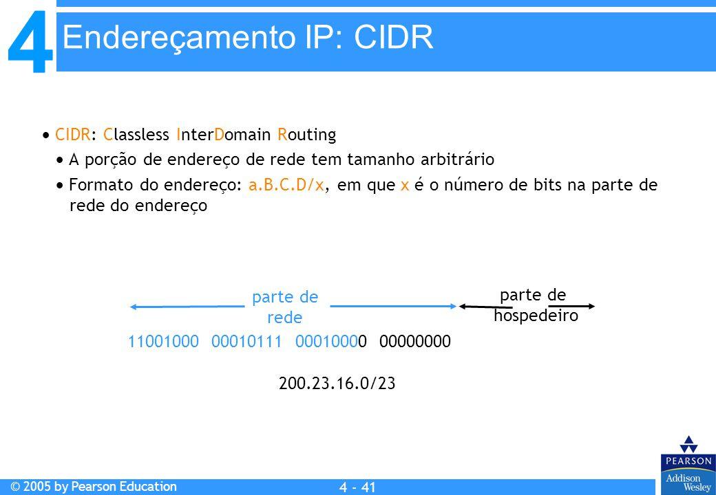 4 © 2005 by Pearson Education 4 4 - 41  CIDR: Classless InterDomain Routing  A porção de endereço de rede tem tamanho arbitrário  Formato do endere