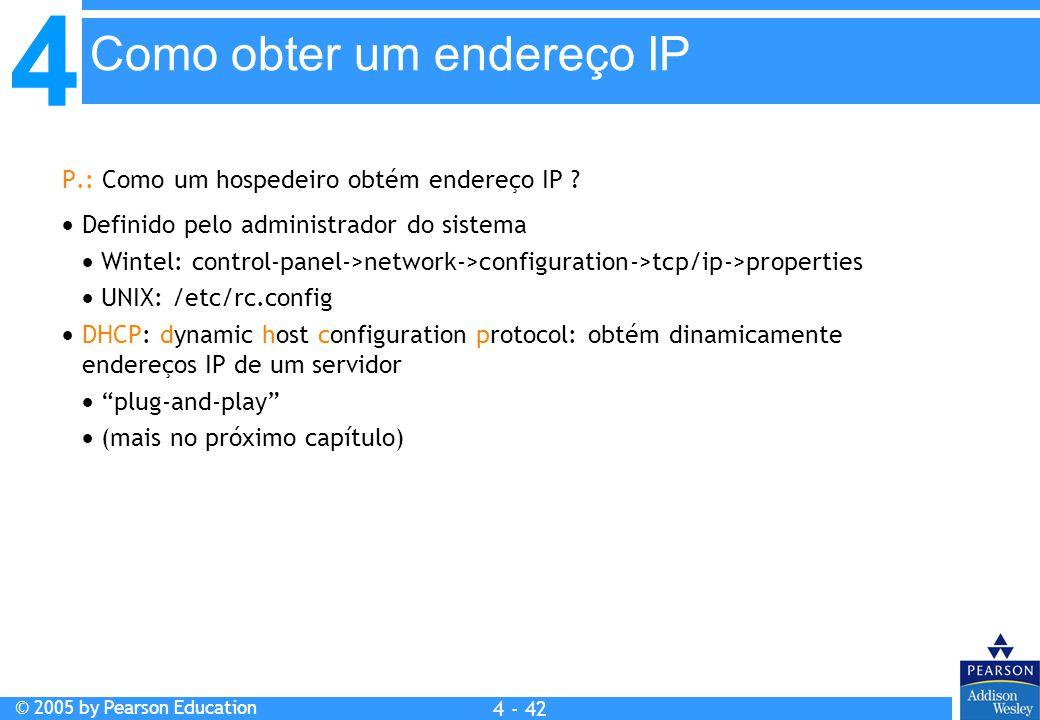 4 © 2005 by Pearson Education 4 4 - 42 P.: Como um hospedeiro obtém endereço IP ?  Definido pelo administrador do sistema  Wintel: control-panel->ne