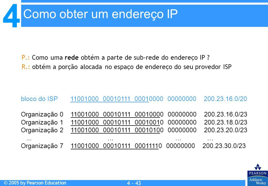 4 © 2005 by Pearson Education 4 4 - 43 P.: Como uma rede obtém a parte de sub-rede do endereço IP ? R.: obtém a porção alocada no espaço de endereço d