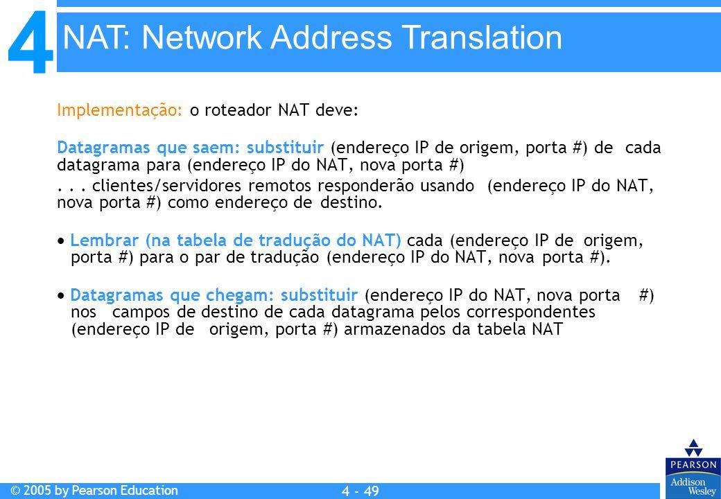 4 © 2005 by Pearson Education 4 4 - 49 Implementação: o roteador NAT deve: Datagramas que saem: substituir (endereço IP de origem, porta #) de cada da