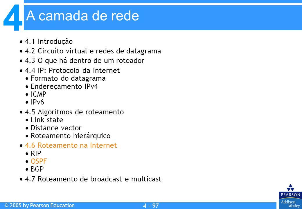 4 © 2005 by Pearson Education 4 4 - 97 A camada de rede  4.1 Introdução  4.2 Circuito virtual e redes de datagrama  4.3 O que há dentro de um rotea