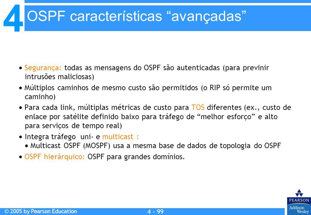 4 © 2005 by Pearson Education 4 4 - 99  Segurança: todas as mensagens do OSPF são autenticadas (para previnir intrusões maliciosas)  Múltiplos camin