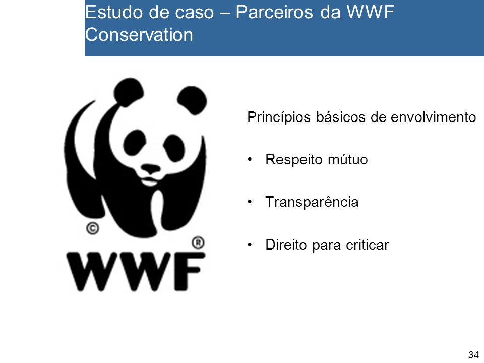 34 Estudo de caso – Parceiros da WWF Conservation Princípios básicos de envolvimento Respeito mútuo Transparência Direito para criticar