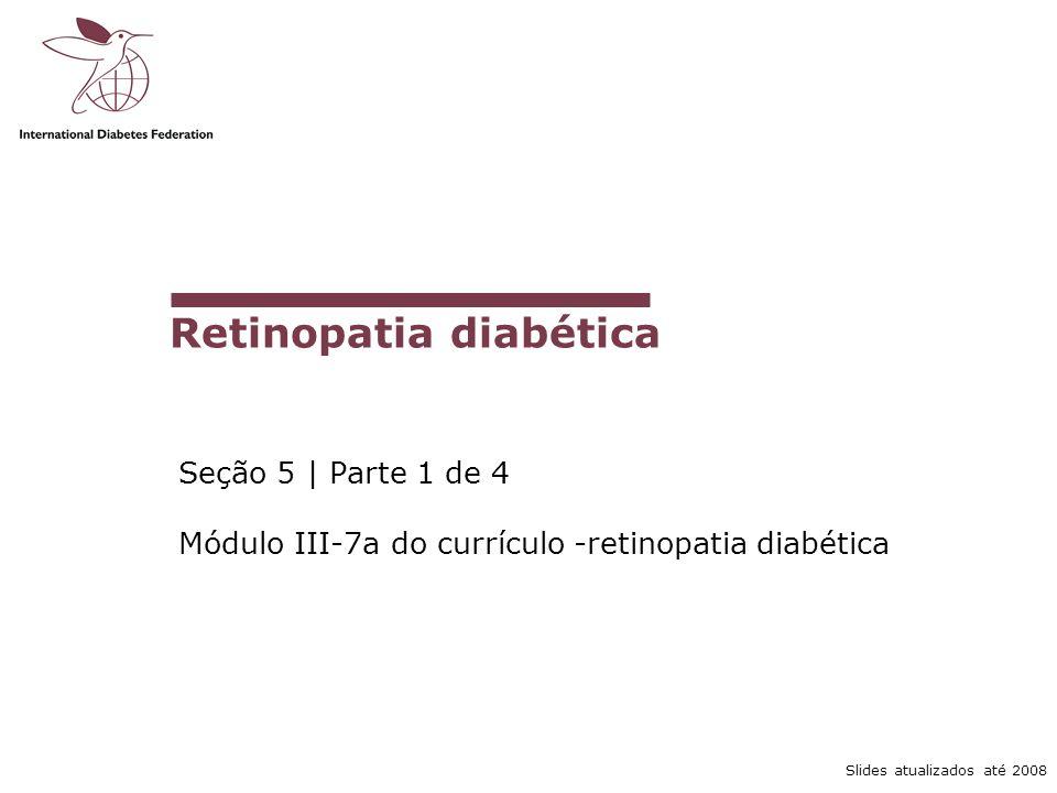 Slides atualizados até 2008 Retinopatia diabética Seção 5 | Parte 1 de 4 Módulo III-7a do currículo -retinopatia diabética