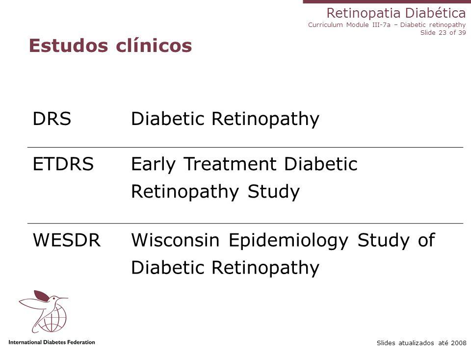 Retinopatia Diabética Curriculum Module III-7a – Diabetic retinopathy Slide 23 of 39 Slides atualizados até 2008 Estudos clínicos DRSDiabetic Retinopa
