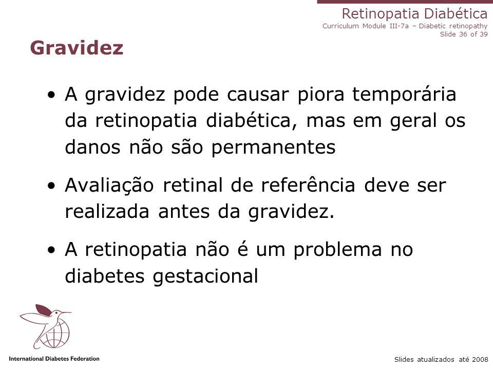 Retinopatia Diabética Curriculum Module III-7a – Diabetic retinopathy Slide 36 of 39 Slides atualizados até 2008 Gravidez A gravidez pode causar piora