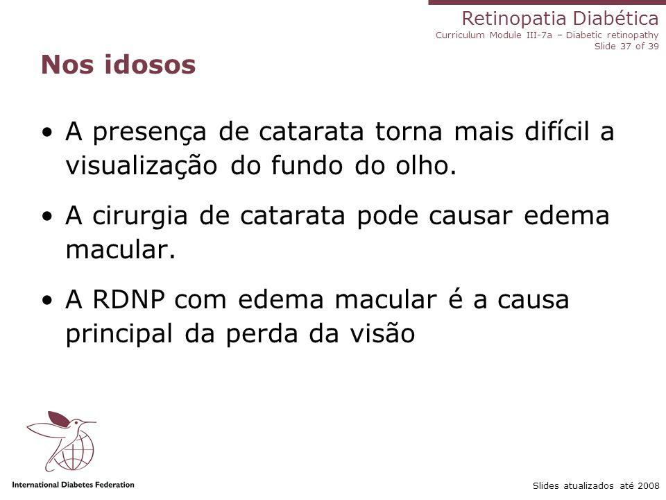 Retinopatia Diabética Curriculum Module III-7a – Diabetic retinopathy Slide 37 of 39 Slides atualizados até 2008 Nos idosos A presença de catarata tor