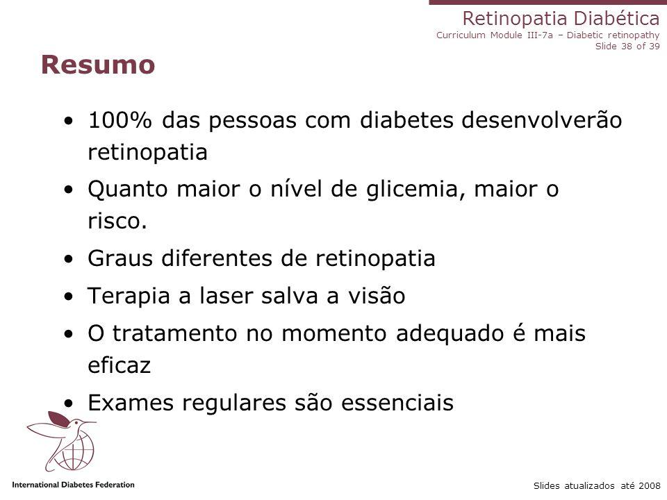 Retinopatia Diabética Curriculum Module III-7a – Diabetic retinopathy Slide 38 of 39 Slides atualizados até 2008 Resumo 100% das pessoas com diabetes