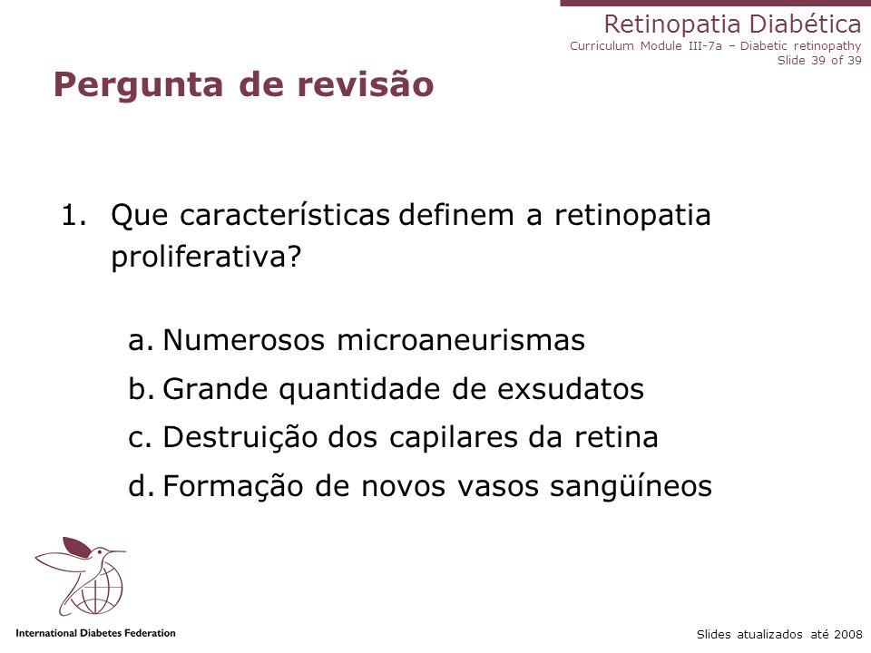 Retinopatia Diabética Curriculum Module III-7a – Diabetic retinopathy Slide 39 of 39 Slides atualizados até 2008 Pergunta de revisão 1.Que característ