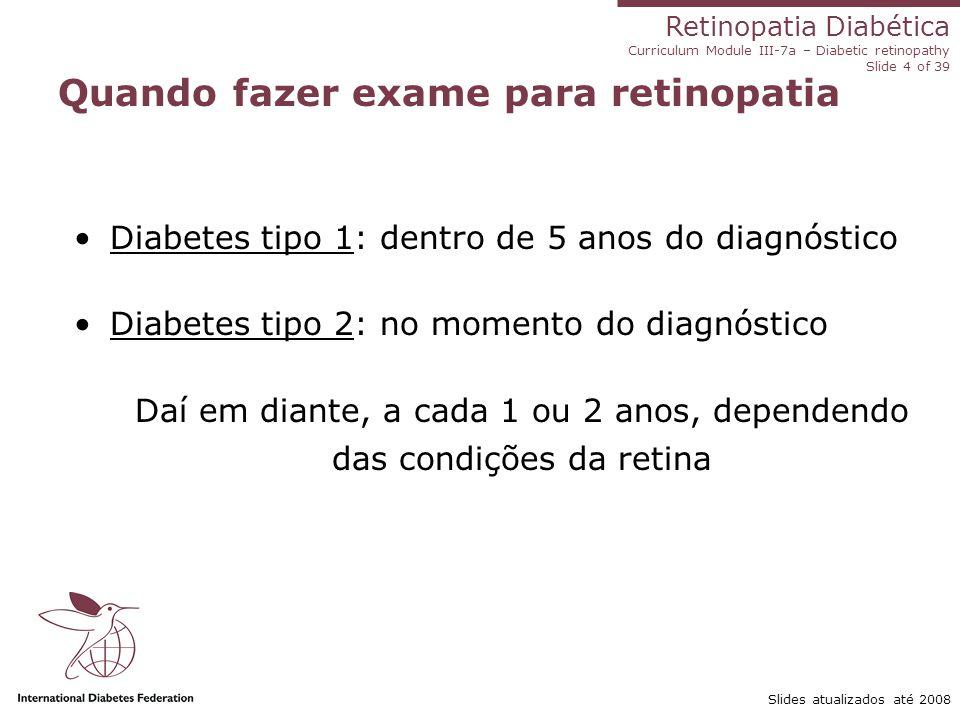 Retinopatia Diabética Curriculum Module III-7a – Diabetic retinopathy Slide 4 of 39 Slides atualizados até 2008 Quando fazer exame para retinopatia Di