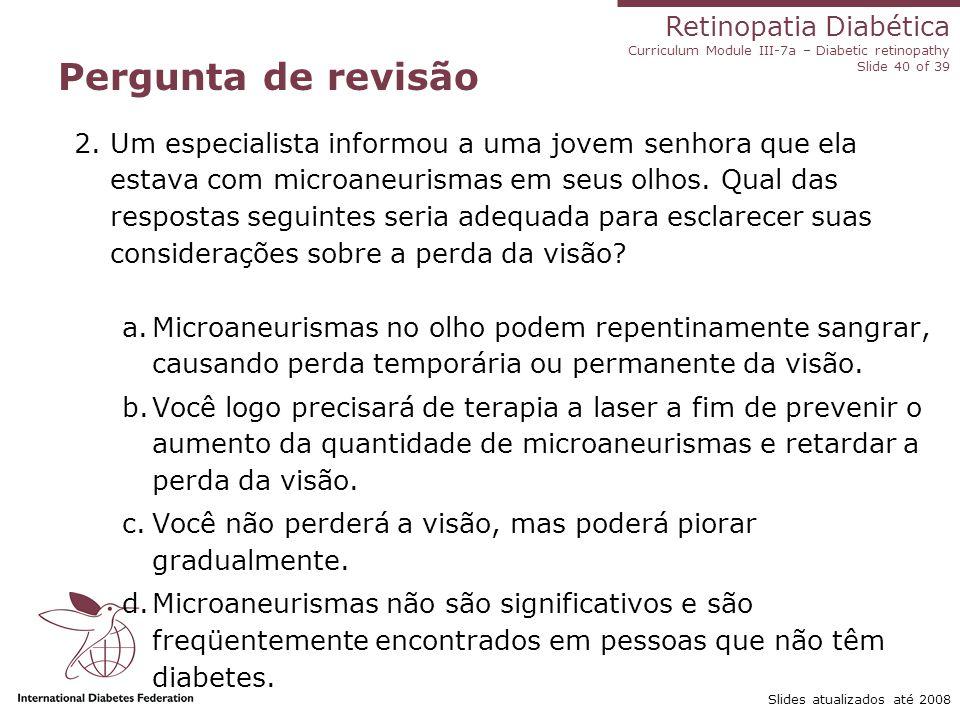 Retinopatia Diabética Curriculum Module III-7a – Diabetic retinopathy Slide 40 of 39 Slides atualizados até 2008 Pergunta de revisão 2.Um especialista