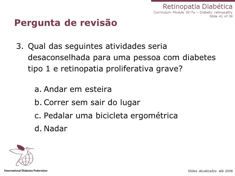 Retinopatia Diabética Curriculum Module III-7a – Diabetic retinopathy Slide 41 of 39 Slides atualizados até 2008 Pergunta de revisão 3.Qual das seguin